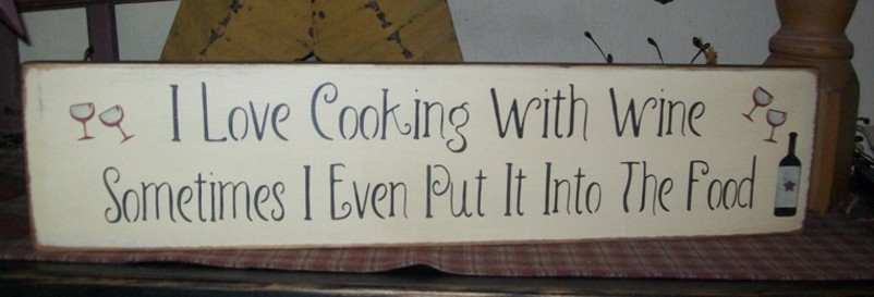 I LIKE TO COOK WITH WINE...SOMETIMES I PUT IT IN THE FOOD PRIMITIVE SIGN SIGNS