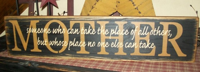 MOTHER....WHOSE PLACE NO ONE ELSE CAN TAKE PRIMITIVE SIGN SIGNS